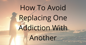 Read more about the article How To Avoid Replacing One Addiction With Another