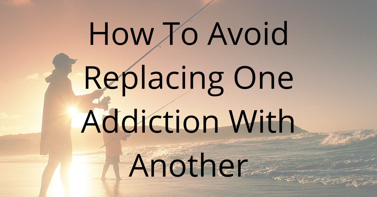 How To Avoid Replacing One Addiction With Another