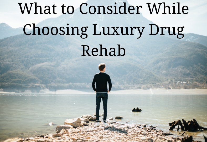 What to Consider When Choosing Luxury Drug Rehab